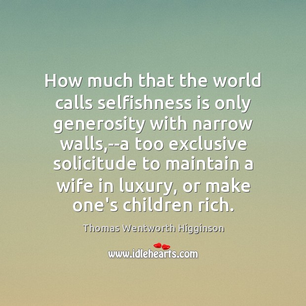 Thomas Wentworth Higginson Picture Quote image saying: How much that the world calls selfishness is only generosity with narrow