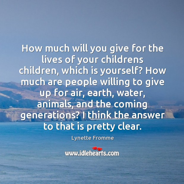 How much will you give for the lives of your childrens children, which is yourself? Image