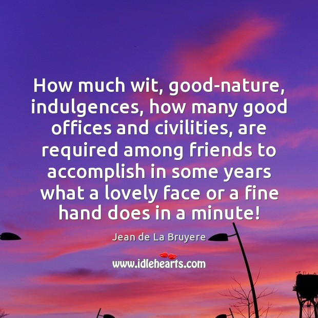 How much wit, good-nature, indulgences, how many good offices and civilities, are Jean de La Bruyere Picture Quote