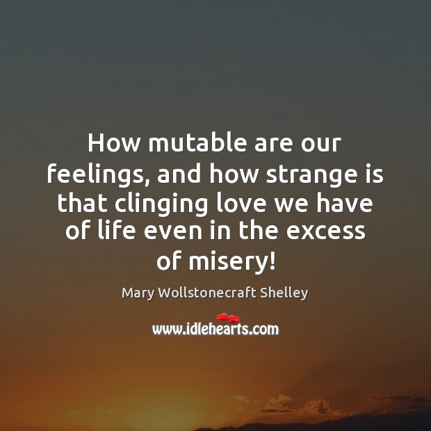 How mutable are our feelings, and how strange is that clinging love Mary Wollstonecraft Shelley Picture Quote