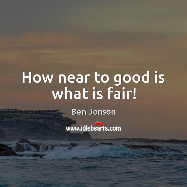 Image, How near to good is what is fair!