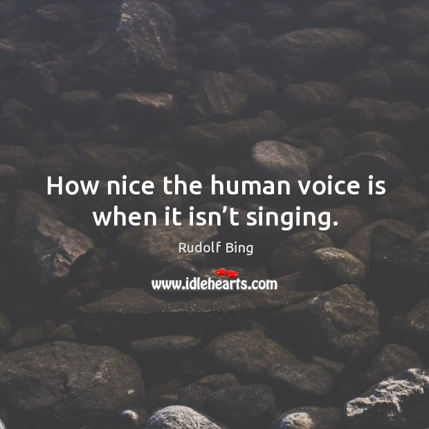 Rudolf Bing Picture Quote image saying: How nice the human voice is when it isn't singing.