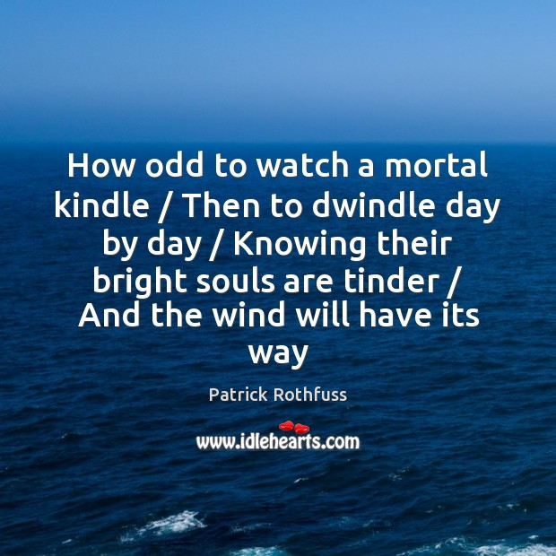 How odd to watch a mortal kindle / Then to dwindle day by Image