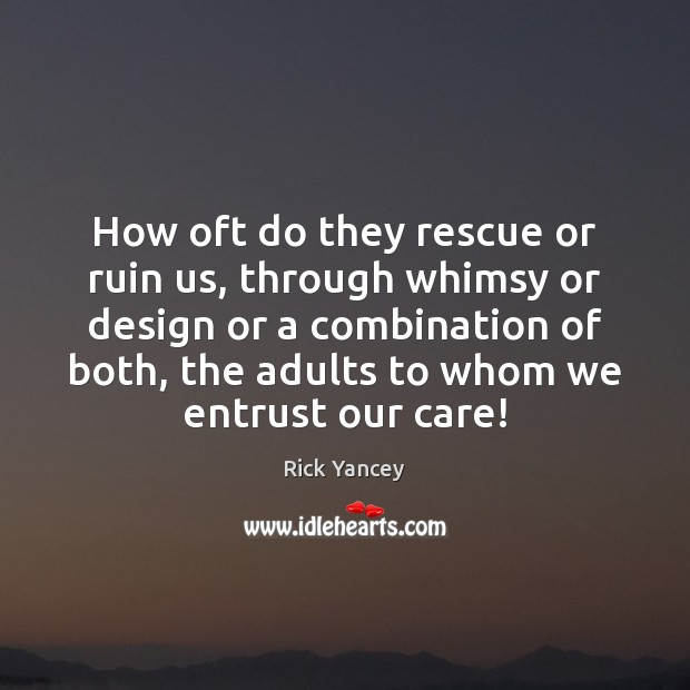 How oft do they rescue or ruin us, through whimsy or design Rick Yancey Picture Quote