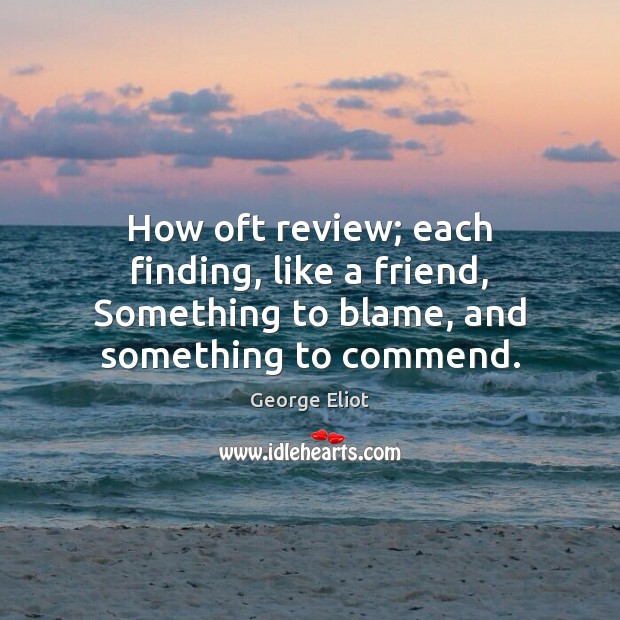 Image, How oft review; each finding, like a friend, Something to blame, and something to commend.