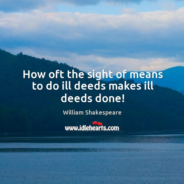 How oft the sight of means to do ill deeds makes ill deeds done! Image