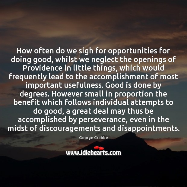 How often do we sigh for opportunities for doing good, whilst we George Crabbe Picture Quote