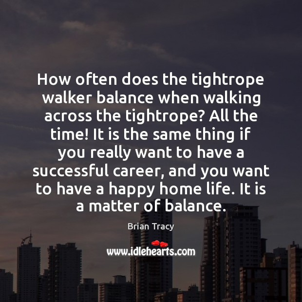 How often does the tightrope walker balance when walking across the tightrope? Brian Tracy Picture Quote