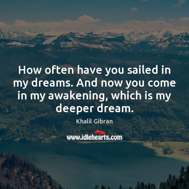 How often have you sailed in my dreams. And now you come Khalil Gibran Picture Quote
