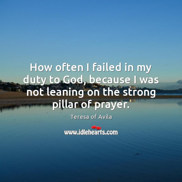 How often I failed in my duty to God, because I was Teresa of Avila Picture Quote