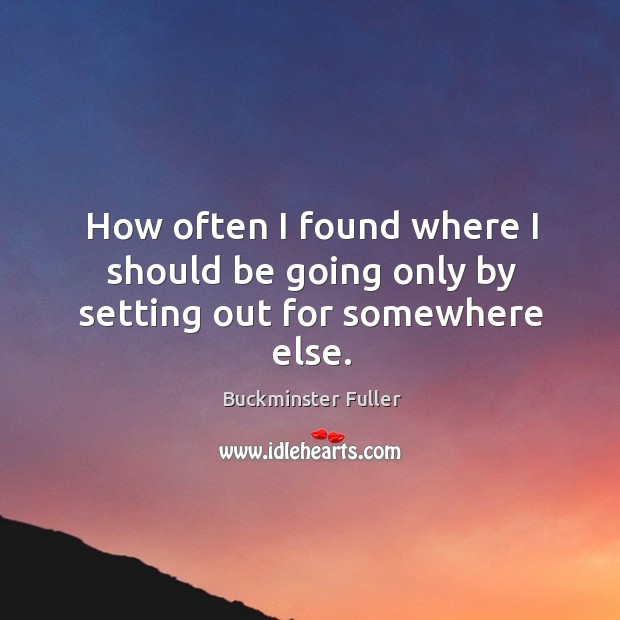 How often I found where I should be going only by setting out for somewhere else. Buckminster Fuller Picture Quote