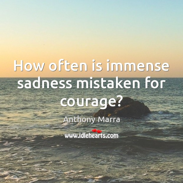 Image, How often is immense sadness mistaken for courage?