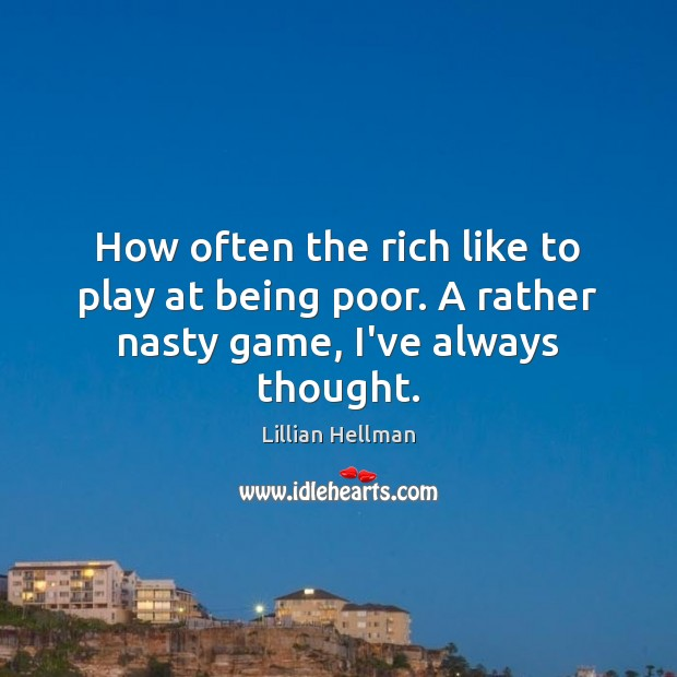 How often the rich like to play at being poor. A rather nasty game, I've always thought. Lillian Hellman Picture Quote