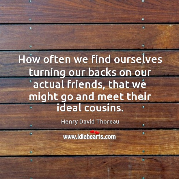 How often we find ourselves turning our backs on our actual friends, that we might go and meet their ideal cousins. Image