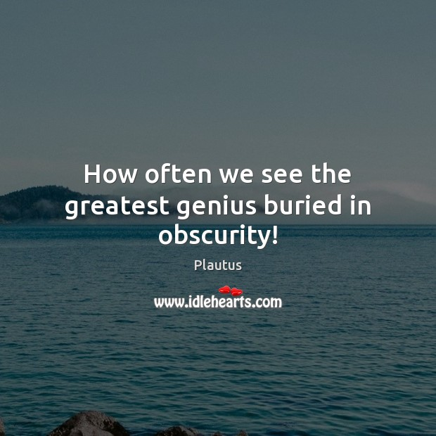 How often we see the greatest genius buried in obscurity! Plautus Picture Quote