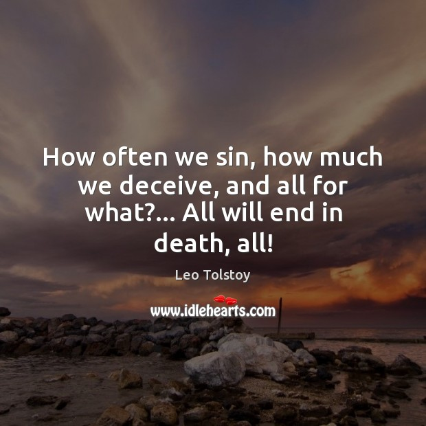 How often we sin, how much we deceive, and all for what?… All will end in death, all! Leo Tolstoy Picture Quote