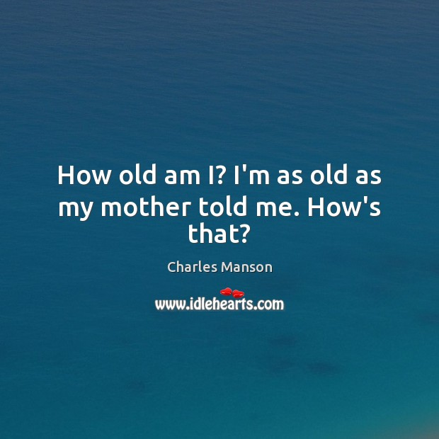 How old am I? I'm as old as my mother told me. How's that? Charles Manson Picture Quote
