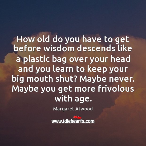 How old do you have to get before wisdom descends like a Margaret Atwood Picture Quote