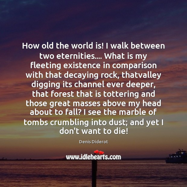 How old the world is! I walk between two eternities…. What is Image