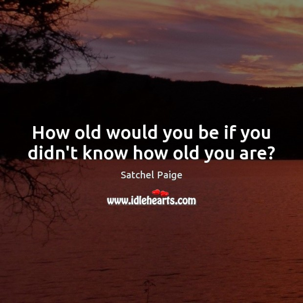 How old would you be if you didn't know how old you are? Image