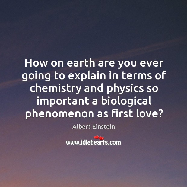 Image, How on earth are you ever going to explain in terms of chemistry and physics so important a biological phenomenon as first love?