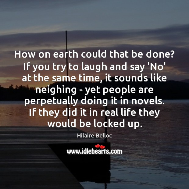 How on earth could that be done? If you try to laugh Hilaire Belloc Picture Quote