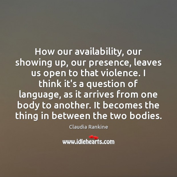 How our availability, our showing up, our presence, leaves us open to Claudia Rankine Picture Quote