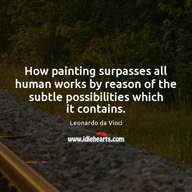 How painting surpasses all human works by reason of the subtle possibilities Leonardo da Vinci Picture Quote
