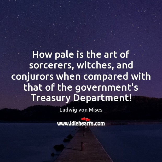 How pale is the art of sorcerers, witches, and conjurors when compared Ludwig von Mises Picture Quote