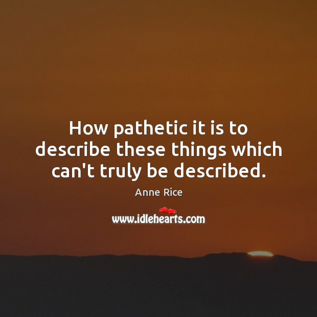 How pathetic it is to describe these things which can't truly be described. Anne Rice Picture Quote