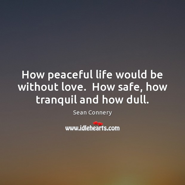 How peaceful life would be without love.  How safe, how tranquil and how dull. Sean Connery Picture Quote