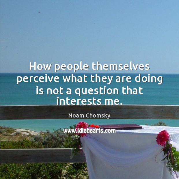 How people themselves perceive what they are doing is not a question that interests me. Image