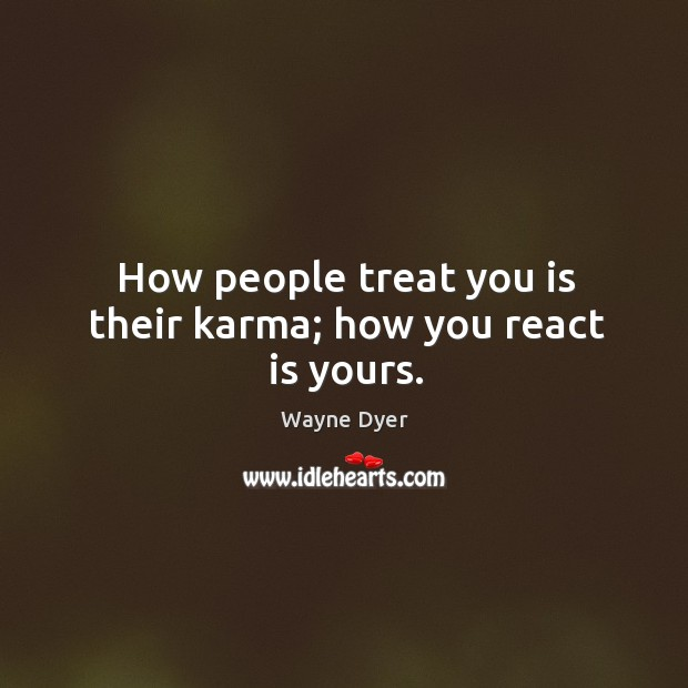 Image, How people treat you is their karma; how you react is yours.