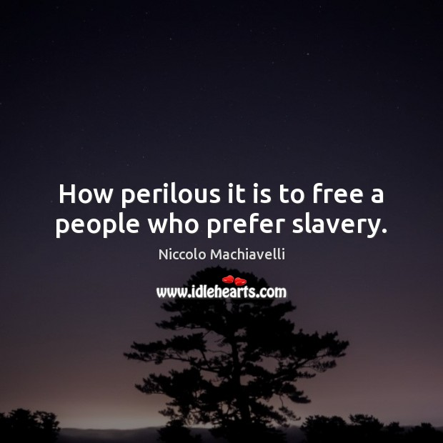 How perilous it is to free a people who prefer slavery. Niccolo Machiavelli Picture Quote