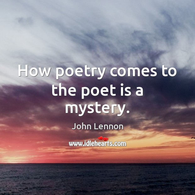 Image, How poetry comes to the poet is a mystery.