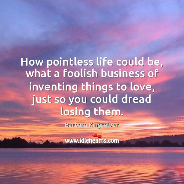 How pointless life could be, what a foolish business of inventing things Image