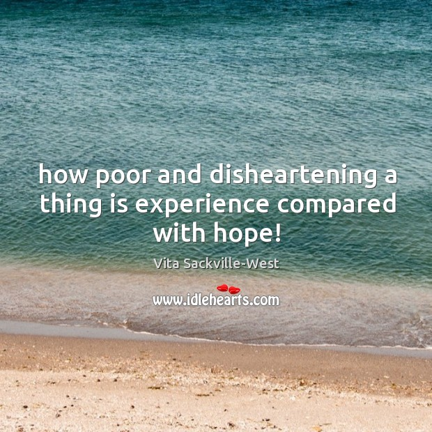 How poor and disheartening a thing is experience compared with hope! Vita Sackville-West Picture Quote