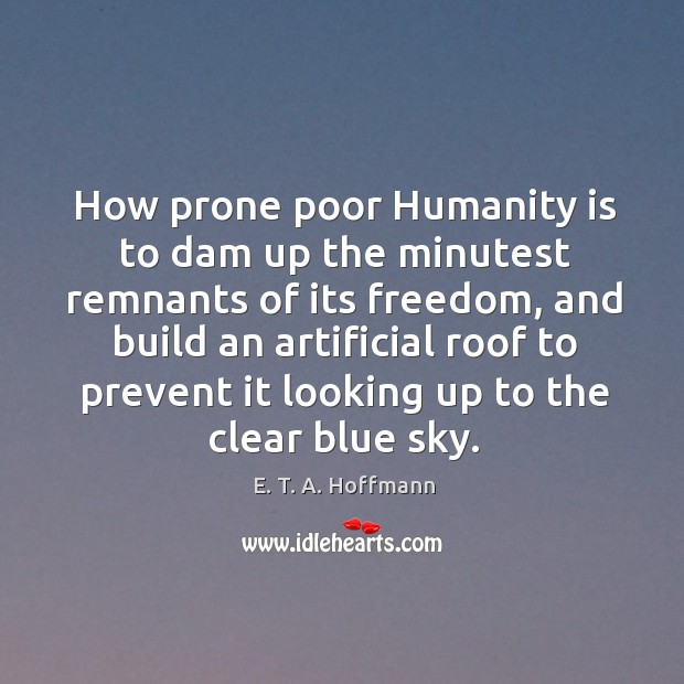 How prone poor humanity is to dam up the minutest remnants of its freedom, and build an artificial roof to E. T. A. Hoffmann Picture Quote