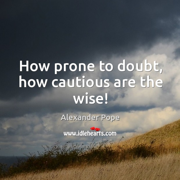 Image, How prone to doubt, how cautious are the wise!
