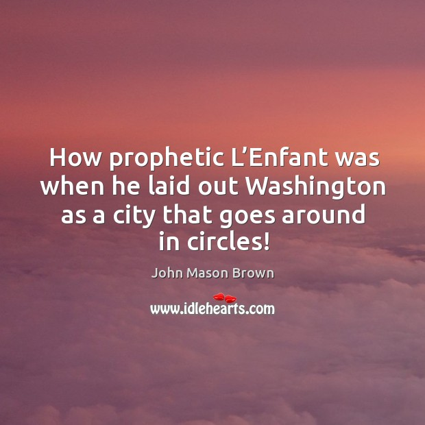 How prophetic l'enfant was when he laid out washington as a city that goes around in circles! John Mason Brown Picture Quote