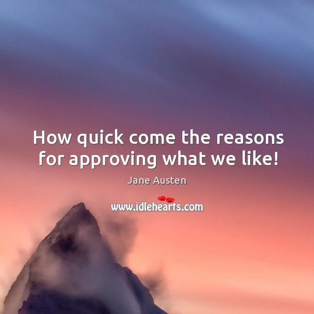 Image, How quick come the reasons for approving what we like!
