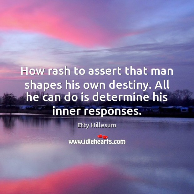 How rash to assert that man shapes his own destiny. All he Etty Hillesum Picture Quote