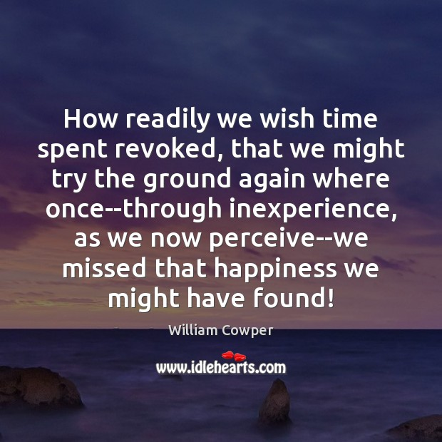 How readily we wish time spent revoked, that we might try the William Cowper Picture Quote