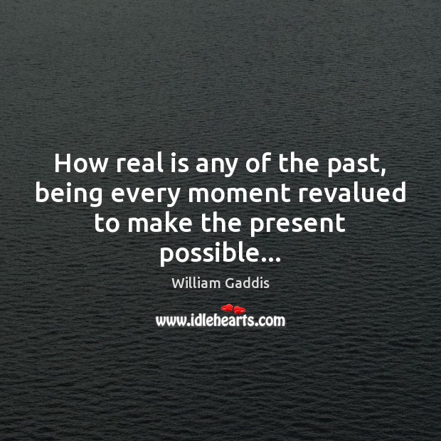 How real is any of the past, being every moment revalued to make the present possible… Image