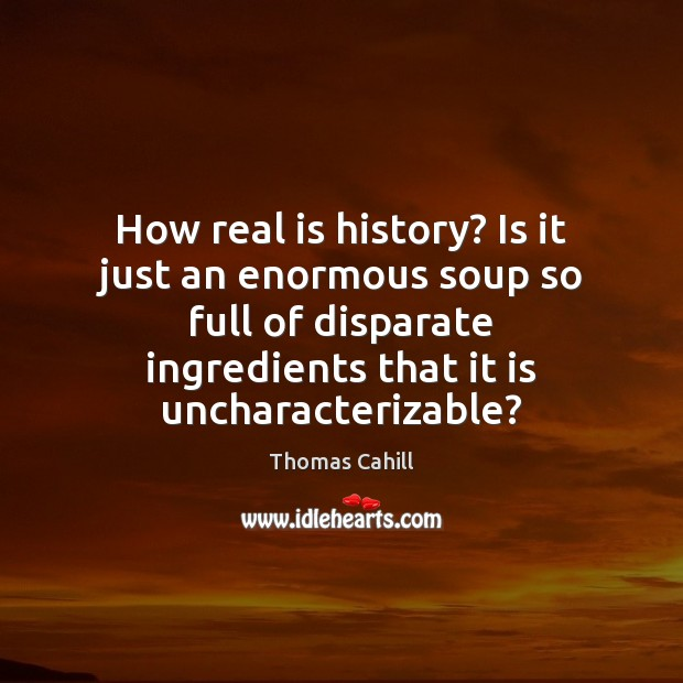 How real is history? Is it just an enormous soup so full Image