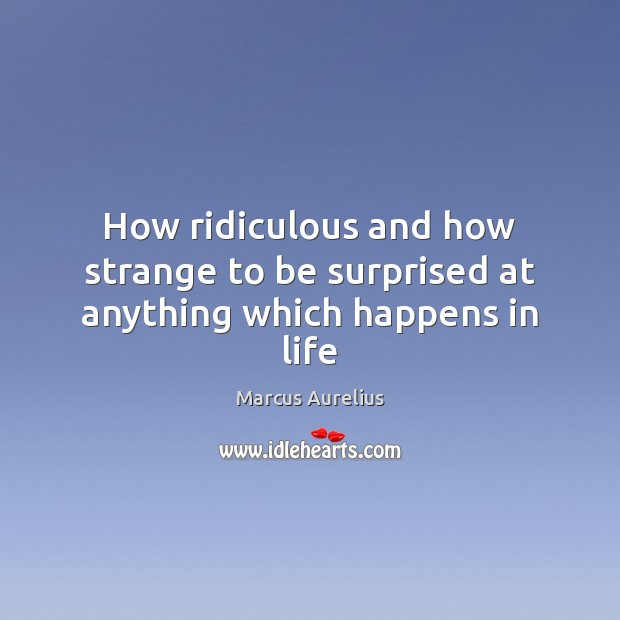 How ridiculous and how strange to be surprised at anything which happens in life Marcus Aurelius Picture Quote