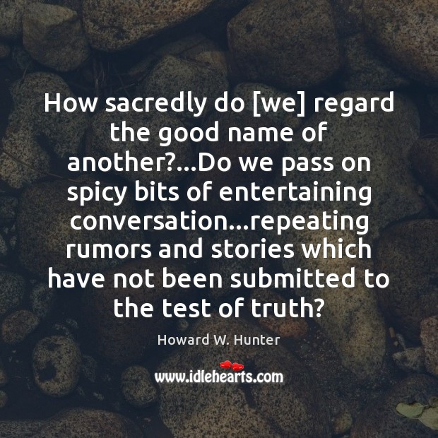 How sacredly do [we] regard the good name of another?…Do we Howard W. Hunter Picture Quote