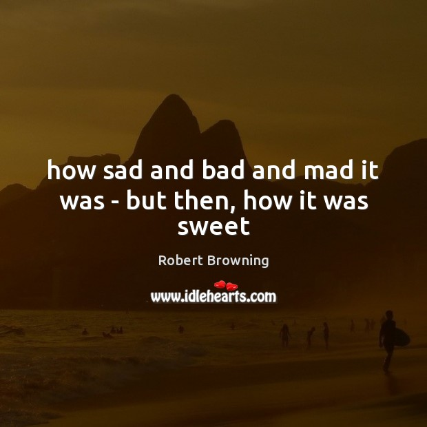 How sad and bad and mad it was – but then, how it was sweet Robert Browning Picture Quote