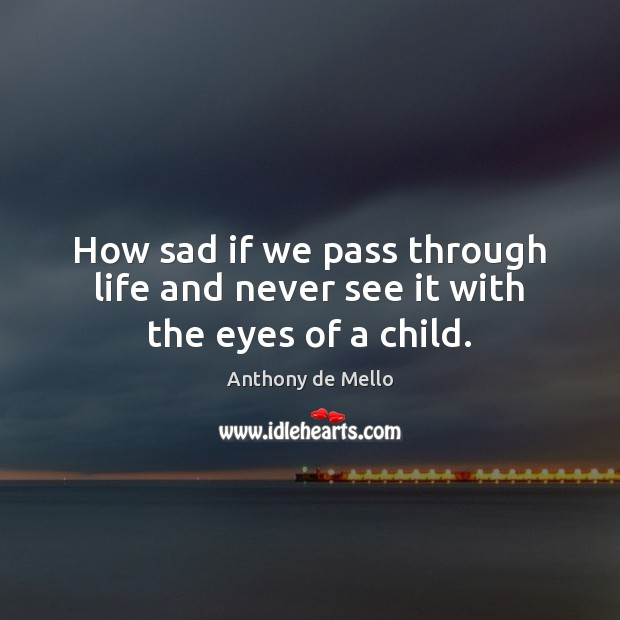 How sad if we pass through life and never see it with the eyes of a child. Anthony de Mello Picture Quote