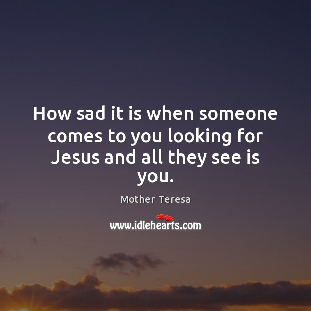 Image, How sad it is when someone comes to you looking for Jesus and all they see is you.